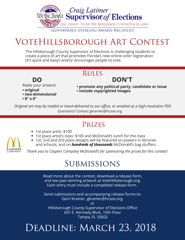Description - The Hillsborough County Supervisor of Elections is challenging high school students to create a piece of art promoting Florida's new online voter registration (it's quick and easy!) and/or encouraging people to vote. Winning art will be used in our outreach efforts as we encourage our community to get ready to vote in 2018.  Text Found On Flyer -  No Text Available Need more information on this flyer? You can email the person who submitted the flyer at desiree.marsicano@sdhc.k12.fl.us to learn more.