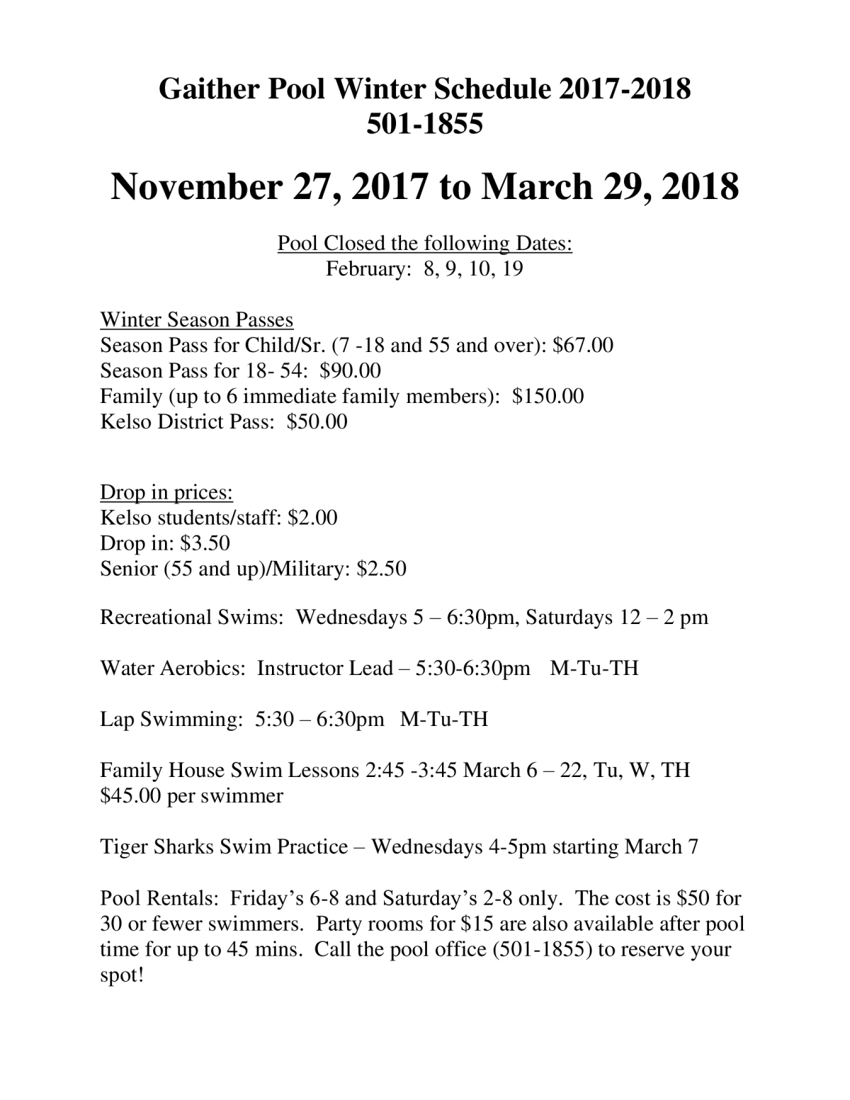 Description - Gaither Pool Schedule, November 27, 2017 - March 29, 2018 Text Found On Flyer - Gaither Pool Winter Schedule 2017-2018 501-1855 November 27, 2017 to March 29, 2018 oruary: Winter SeasonP Season Child/Sr. 7-18 and 55 and over): $67.00 Pass f -54: $90.00 Family 6immediate family members): $150.00 ODistrict Pass: $50.00 Drop in prices: Kelso students/staff: $2.00 Senior (55 5and up)/Military: $2.50 Recreational Swims: Wednesdays 6:30pm, urdays 1: 12 2 pm Water Aerobics: Instructor -5:30-6:30pm M-Tu-TH Swimming: -6:30pm M-Tu-TH Family yHouse SwimLessons -3:45 March 6 Tu,W,TH $45.00 per swimmer Tiger Sharks Swim Practice Wednesdays -5pm starting March Rentals: lay's 6-8 Saturday's 2-8only. for wersw swimmers. ms for$l also time mins. l the pool 1855) t0 reserve your spot! Need more information on this flyer? You can email the person who submitted the flyer at beth.grambo@kelsosd.org to learn more.